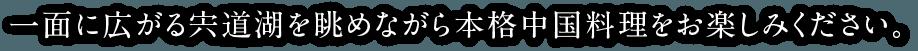 一面に広がる宍道湖を眺めながら本格中国料理をお楽しみください。